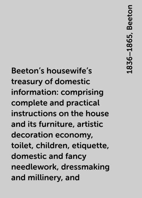 Beeton's housewife's treasury of domestic information : comprising complete and practical instructions on the house and its furniture, artistic decoration economy, toilet, children, etiquette, domestic and fancy needlework, dressmaking and millinery, and , 1836–1865, Beeton