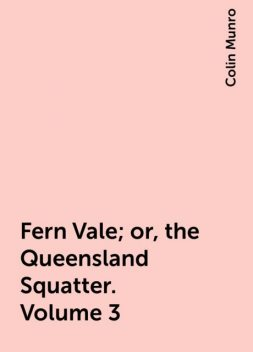 Fern Vale; or, the Queensland Squatter. Volume 3, Colin Munro