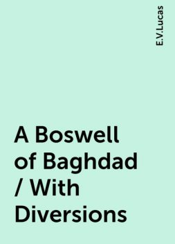 A Boswell of Baghdad / With Diversions, E.V.Lucas