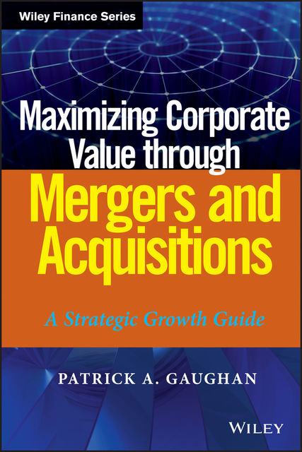 Maximizing Corporate Value through Mergers and Acquisitions, Patrick A.Gaughan