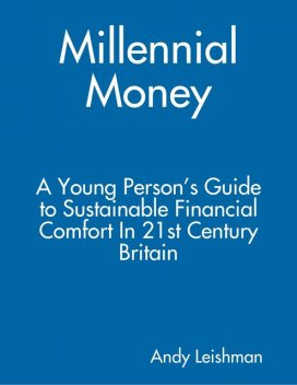 Millennial Money: A Young Person's Guide to Sustainable Financial Comfort In 21st Century Britain, Andy Leishman