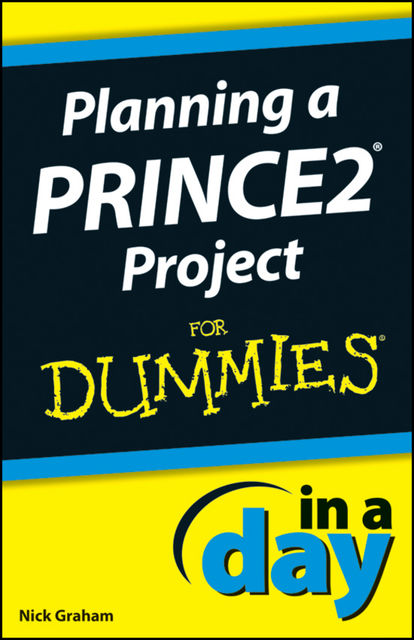 Planning a PRINCE2 Project In A Day For Dummies, Nick Graham