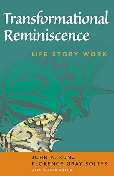 Transformational Reminiscence, LCSW, M.S, MSW, ACSW, Florence Gray Soltys, John A. Kunz