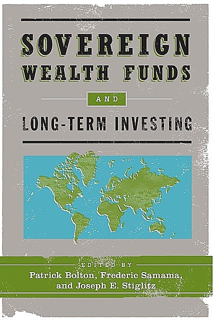 Sovereign Wealth Funds and Long-Term Investing, Joseph Stiglitz, Edited by Patrick Bolton, Frederic Samama