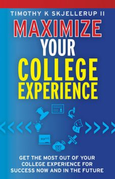 Maximize Your College Experience : Get the Most Out of Your College Experience for Success Now and In the Future, Timothy Skjellerup