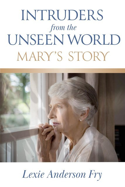 Intruders from the Unseen World; Mary's Story, Lexie Anderson Fry