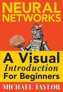 Make Your Own Neural Network: An Indepth Visual Introduction For Beginners, Michael, Taylor, Mark, Koning