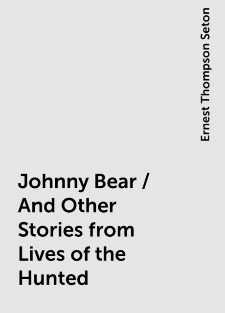 Johnny Bear / And Other Stories from Lives of the Hunted, Ernest Thompson Seton