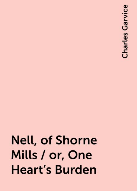 Nell, of Shorne Mills / or, One Heart's Burden, Charles Garvice