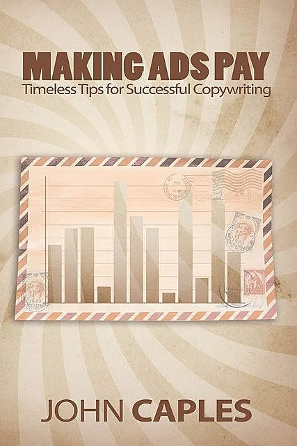 Making Ads Pay: Timeless Tips for Successful Copywriting, John Caples