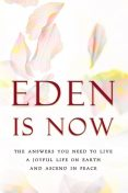 Eden is Now – The Answers You Need to Live a Joyful Life on Earth and Ascend in Peace, Eden