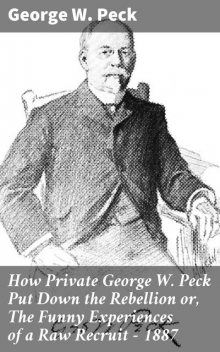How Private George W. Peck Put Down the Rebellion or, The Funny Experiences of a Raw Recruit – 1887, George W.Peck