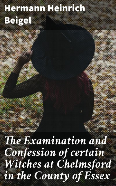 The Examination and Confession of certain Witches at Chelmsford in the County of Essex, Hermann Beigel