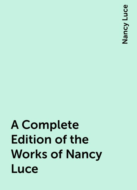 A Complete Edition of the Works of Nancy Luce, Nancy Luce
