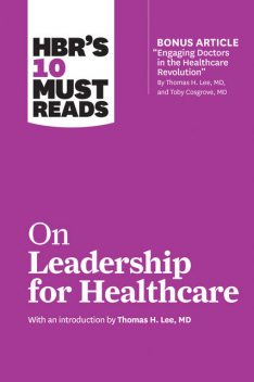 HBR's 10 Must Reads on Leadership for Healthcare (with bonus article by Thomas H. Lee, MD, and Toby Cosgrove, MD), Peter Drucker, Daniel Goleman, Harvard Business Review, Thomas Lee, John P. Kotter