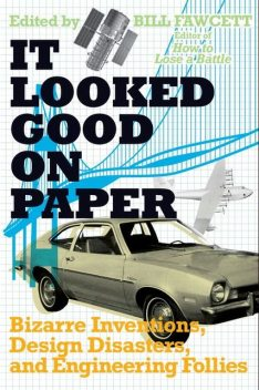 It Looked Good on Paper: Bizarre Inventions, Design Disasters, and Engineering Follies, Bill Fawcett