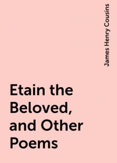 Etain the Beloved, and Other Poems, James Henry Cousins