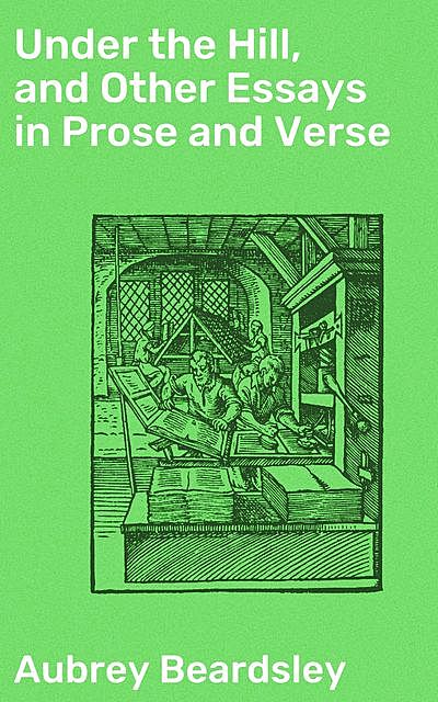 Under the Hill, and Other Essays in Prose and Verse, Aubrey Beardsley