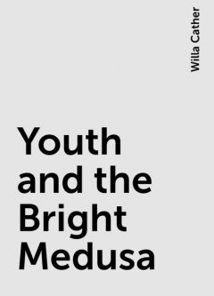 Youth and the Bright Medusa, Willa Cather
