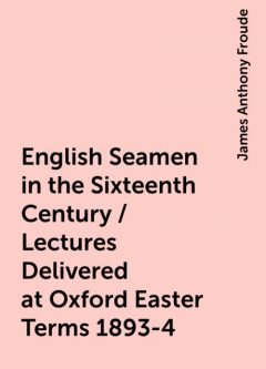 English Seamen in the Sixteenth Century / Lectures Delivered at Oxford Easter Terms 1893-4, James Anthony Froude