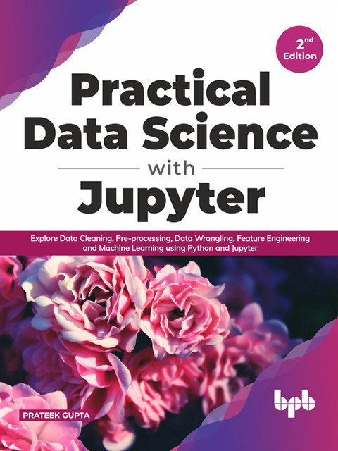 Practical Data Science with Jupyter: Explore Data Cleaning, Pre-processing, Data Wrangling, Feature Engineering and Machine Learning using Python and Jupyter (English Edition), Prateek Gupta
