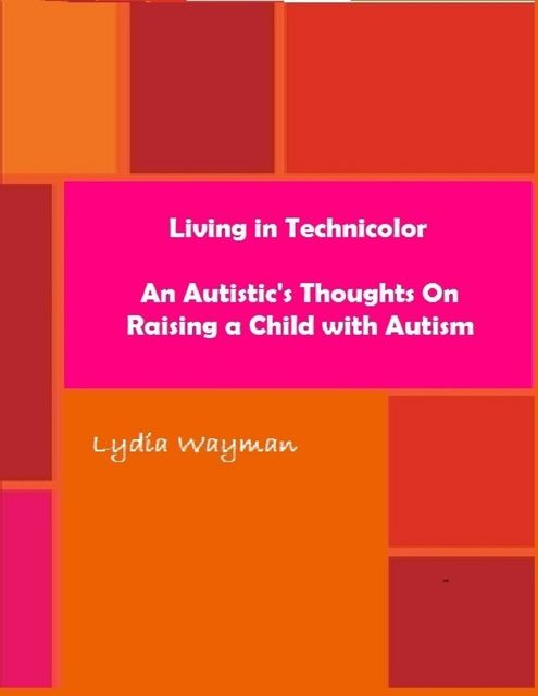 Living In Technicolor: An Autistic's Thoughts On Raising a Child With Autism, Lydia Wayman