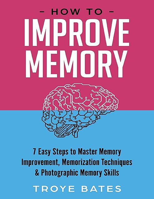 How to Improve Memory: 7 Easy Steps to Master Memory Improvement, Memorization Techniques & Photographic Memory Skills, Troye Bates