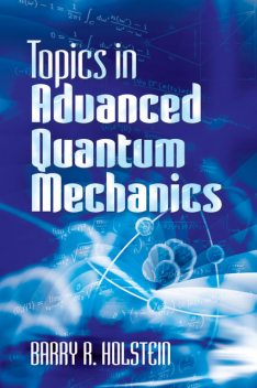 Topics in Advanced Quantum Mechanics, Barry R.Holstein
