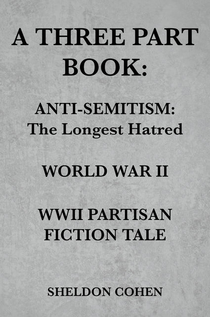 A THREE PART BOOK: Anti-Semitism:The Longest Hatred / World War II / WWII Partisan Fiction Tale, Sheldon Cohen