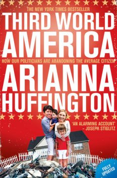 Third World America: How Our Politicians Are Abandoning The Ordinary Citizen, Huffington Arianna
