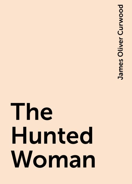 The Hunted Woman, James Oliver Curwood