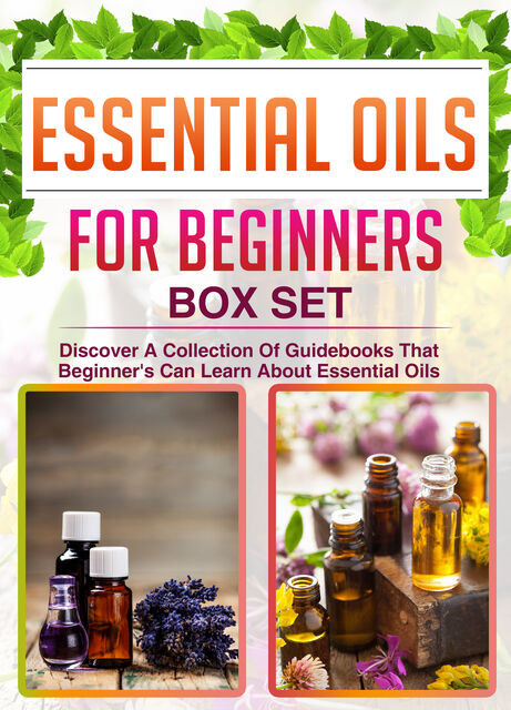 Essential Oils For Beginners: Box Set: Discover A Collection Of Guidebooks That Beginner's Can Learn About Essential Oils, Old Natural Ways