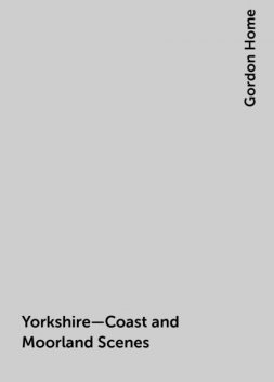 Yorkshire—Coast and Moorland Scenes, Gordon Home