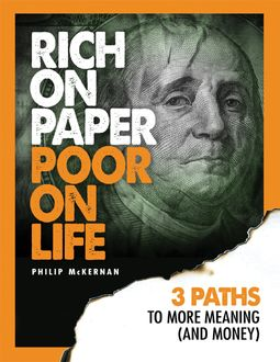 Rich On Paper Poor On Life – 3 Paths to More Meaning & Money, Philip McKernan