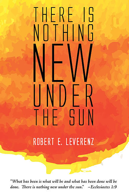 There is Nothing New Under the Sun, Robert E. Leverenz