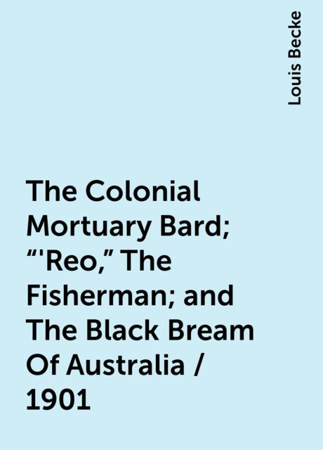 """The Colonial Mortuary Bard; """"'Reo,"""" The Fisherman; and The Black Bream Of Australia / 1901, Louis Becke"""