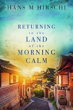 Returning to the Land of the Morning Calm, Hans M Hirschi