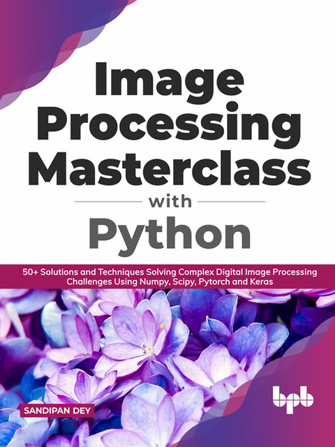 Image Processing Masterclass with Python: 50+ Solutions and Techniques Solving Complex Digital Image Processing Challenges Using Numpy, Scipy, Pytorch and Keras (English Edition), Sandipan Dey