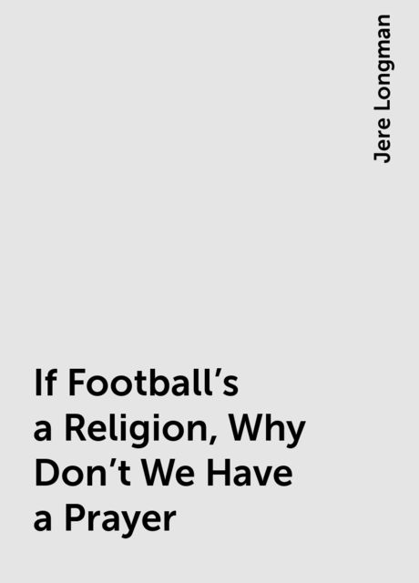 If Football's a Religion, Why Don't We Have a Prayer, Jere Longman