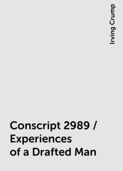 Conscript 2989 / Experiences of a Drafted Man, Irving Crump
