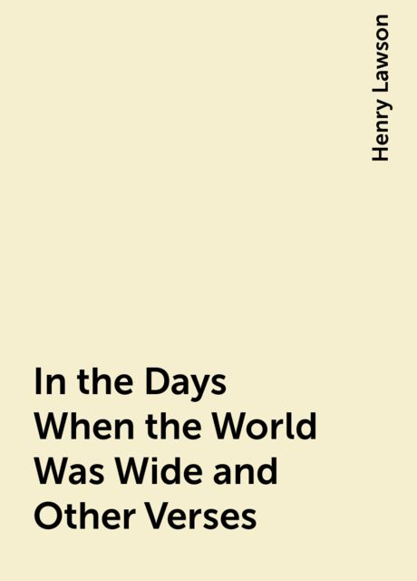 In the Days When the World Was Wide and Other Verses, Henry Lawson