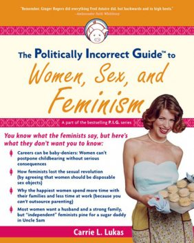 The Politically Incorrect Guide to Women, Sex And Feminism, Carrie L. Lukas