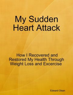 My Sudden Heart Attack: How I Recovered and Restored My Health Through Weight Loss and Excercise, Edward Olsen