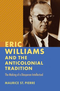 Eric Williams and the Anticolonial Tradition, Maurice Pierre