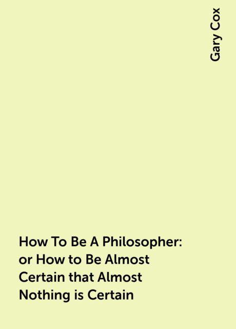 How To Be A Philosopher: or How to Be Almost Certain that Almost Nothing is Certain, Gary Cox
