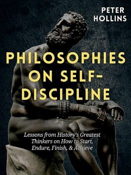 Philosophies on Self-Discipline: Lessons from History's Greatest Thinkers on How to Start, Endure, Finish, & Achieve, Peter Hollins