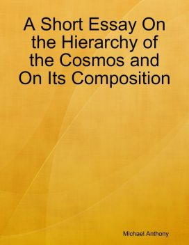 A Short Essay On the Hierarchy of the Cosmos and On Its Composition, Michael Anthony