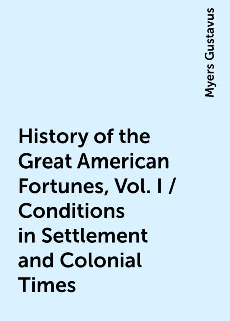 History of the Great American Fortunes, Vol. I / Conditions in Settlement and Colonial Times, Myers Gustavus