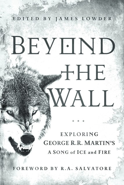 Beyond the Wall: Exploring George R. R. Martin's A Song of Ice and Fire, From A Game of Thrones to A Dance with Drago, James Lowder