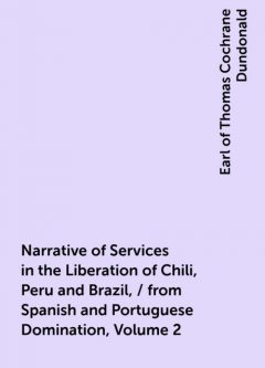 Narrative of Services in the Liberation of Chili, Peru and Brazil, / from Spanish and Portuguese Domination, Volume 2, Earl of Thomas Cochrane Dundonald